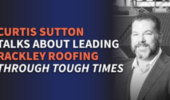 Curtis Sutton Talks About Leading Rackley Roofing Through Tough Times